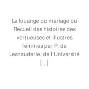Lesnauderie, Pierre de, La louenge de mariage et recueil des hystoires des bonnes / vertueuses et illustres femmes, [Paris, ca 1532]